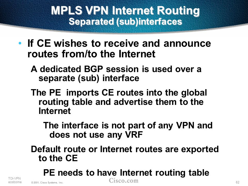 62 TOI-VPN eosborne © 2001, Cisco Systems, Inc. MPLS VPN Internet Routing Separated (sub)interfaces If CE wishes to receive and announce routes from/t
