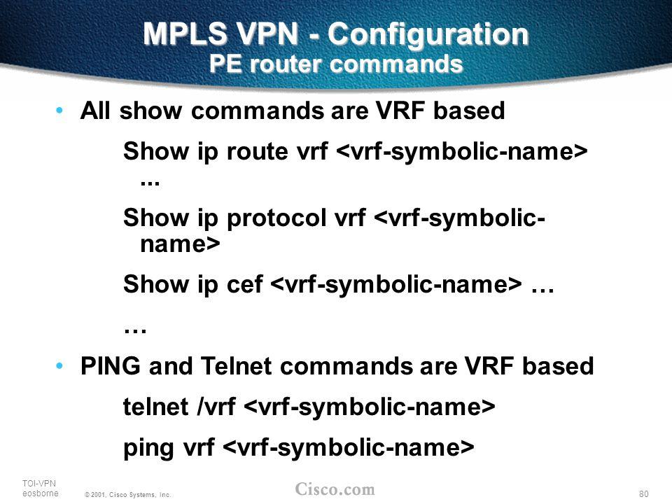80 TOI-VPN eosborne © 2001, Cisco Systems, Inc. MPLS VPN - Configuration PE router commands All show commands are VRF based Show ip route vrf... Show
