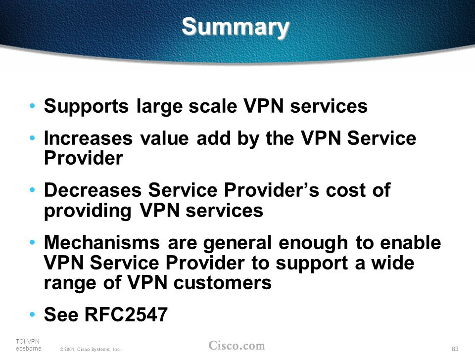 83 TOI-VPN eosborne © 2001, Cisco Systems, Inc. Summary Supports large scale VPN services Increases value add by the VPN Service Provider Decreases Se