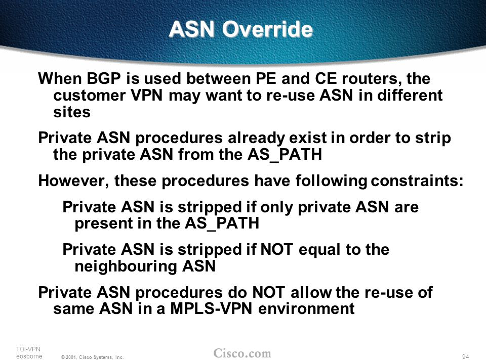 94 TOI-VPN eosborne © 2001, Cisco Systems, Inc. When BGP is used between PE and CE routers, the customer VPN may want to re-use ASN in different sites