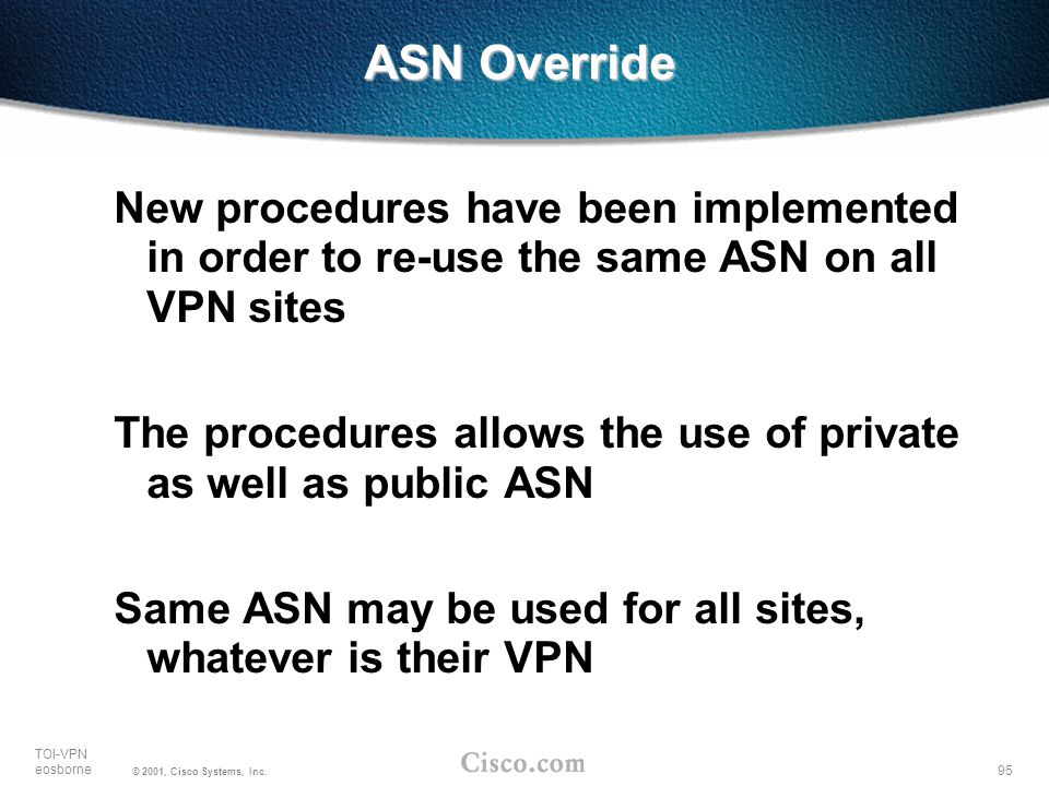 95 TOI-VPN eosborne © 2001, Cisco Systems, Inc. New procedures have been implemented in order to re-use the same ASN on all VPN sites The procedures a