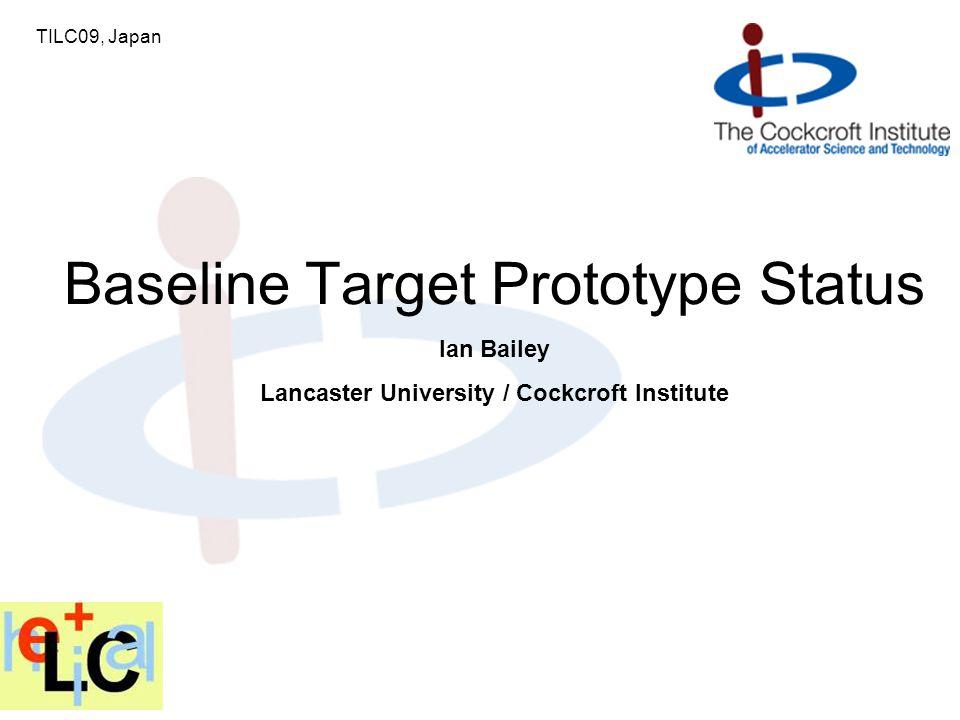Ian Bailey Lancaster University / Cockcroft Institute Baseline Target Prototype Status TILC09, Japan