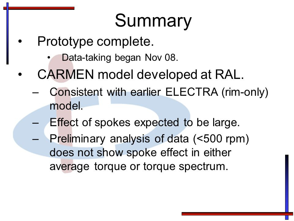 Summary Prototype complete. Data-taking began Nov 08. CARMEN model developed at RAL. –Consistent with earlier ELECTRA (rim-only) model. –Effect of spo