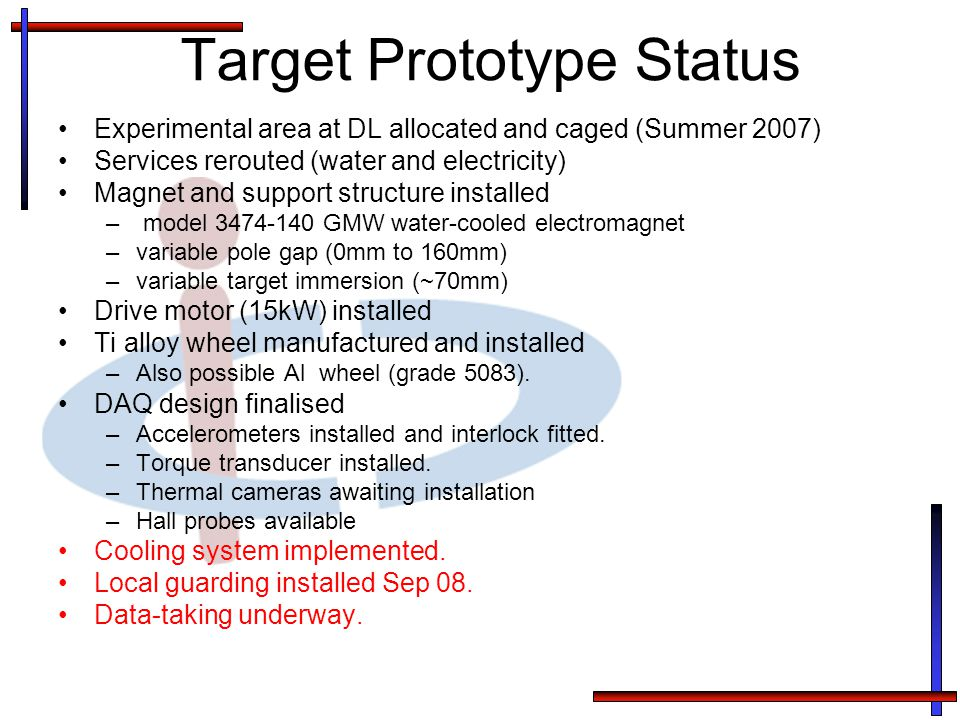 Target Prototype Status Experimental area at DL allocated and caged (Summer 2007) Services rerouted (water and electricity) Magnet and support structure installed – model 3474-140 GMW water-cooled electromagnet –variable pole gap (0mm to 160mm) –variable target immersion (~70mm) Drive motor (15kW) installed Ti alloy wheel manufactured and installed –Also possible Al wheel (grade 5083).