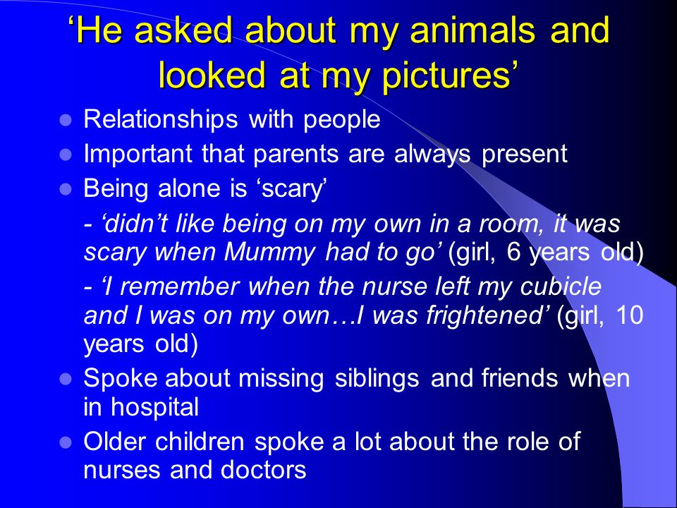 'He asked about my animals and looked at my pictures' Relationships with people Important that parents are always present Being alone is 'scary' - 'di
