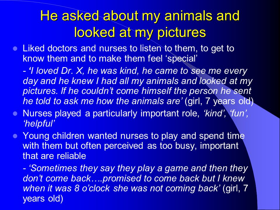 He asked about my animals and looked at my pictures Liked doctors and nurses to listen to them, to get to know them and to make them feel 'special' -