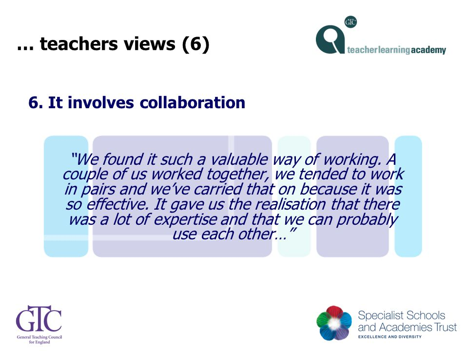 "… teachers views (6) 6. It involves collaboration ""We found it such a valuable way of working. A couple of us worked together, we tended to work in pa"