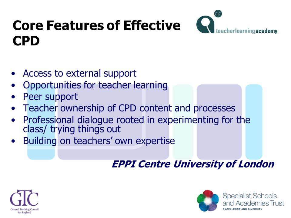 Core Features of Effective CPD Access to external support Opportunities for teacher learning Peer support Teacher ownership of CPD content and process
