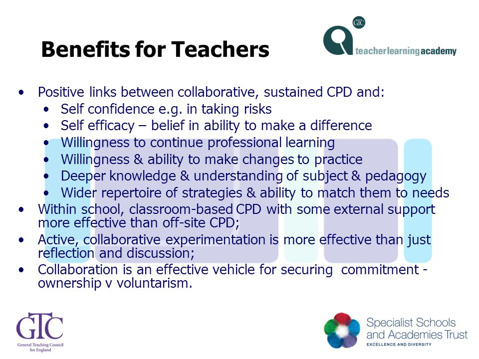 Benefits for Teachers Positive links between collaborative, sustained CPD and: Self confidence e.g. in taking risks Self efficacy – belief in ability