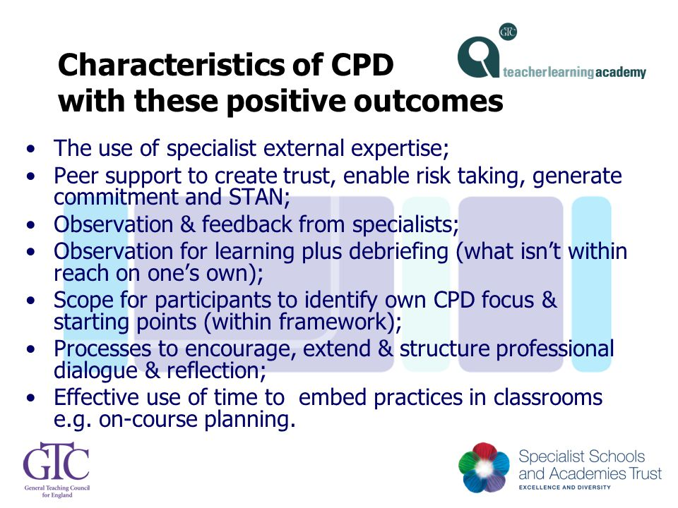 Characteristics of CPD with these positive outcomes The use of specialist external expertise; Peer support to create trust, enable risk taking, genera