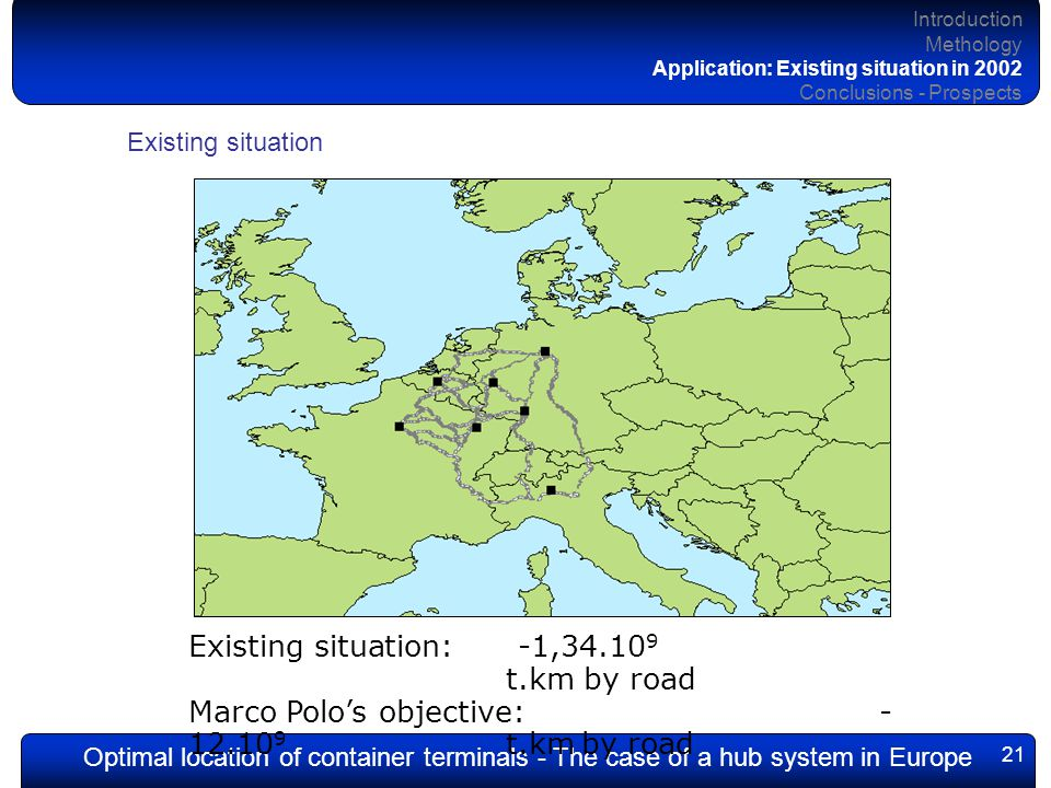 Optimal location of container terminals - The case of a hub system in Europe 21 Existing situation: -1,34.10 9 t.km by road Marco Polo's objective: - 12.10 9 t.km by road Introduction Methology Application: Existing situation in 2002 Conclusions - Prospects Existing situation