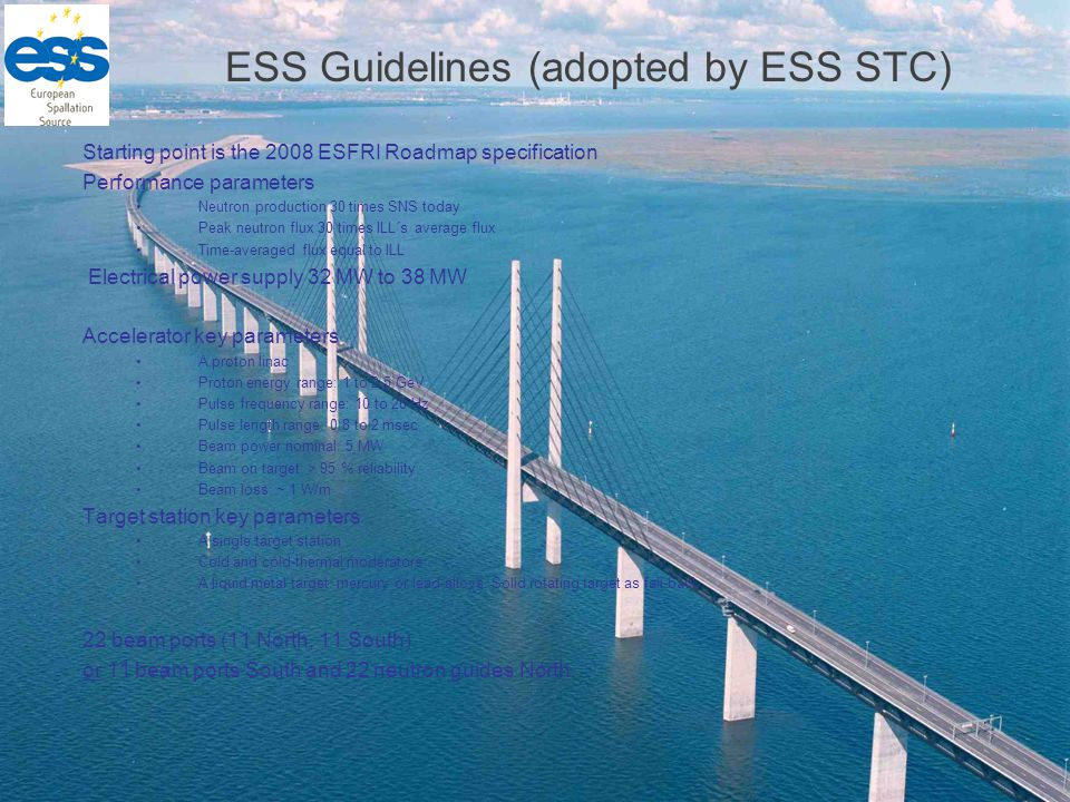 ESS Guidelines (adopted by ESS STC) Starting point is the 2008 ESFRI Roadmap specification Performance parameters Neutron production 30 times SNS today Peak neutron flux 30 times ILL´s average flux Time-averaged flux equal to ILL Electrical power supply 32 MW to 38 MW Accelerator key parameters A proton linac Proton energy range: 1 to 2.5 GeV Pulse frequency range: 10 to 20 Hz Pulse length range: 0.8 to 2 msec Beam power nominal: 5 MW Beam on target: > 95 % reliability Beam loss: ~ 1 W/m Target station key parameters A single target station Cold and cold-thermal moderators A liquid metal target: mercury or lead-alloys, Solid rotating target as fall-back 22 beam ports (11 North, 11 South) or 11 beam ports South and 22 neutron guides North.