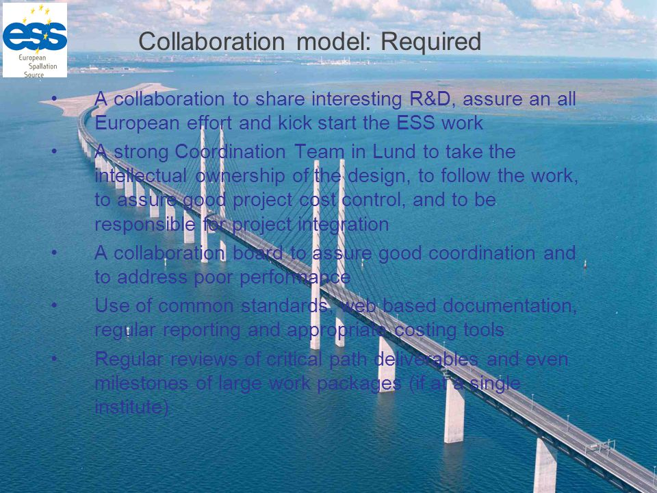 Collaboration model: Required A collaboration to share interesting R&D, assure an all European effort and kick start the ESS work A strong Coordination Team in Lund to take the intellectual ownership of the design, to follow the work, to assure good project cost control, and to be responsible for project integration A collaboration board to assure good coordination and to address poor performance Use of common standards, web based documentation, regular reporting and appropriate costing tools Regular reviews of critical path deliverables and even milestones of large work packages (if at a single institute)