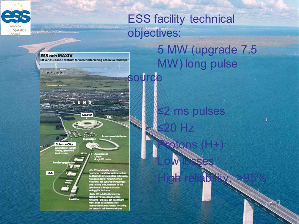 ESS facility technical objectives: 5 MW (upgrade 7.5 MW) long pulse source ≤2 ms pulses ≤20 Hz Protons (H+) Low losses High reliability, >95%