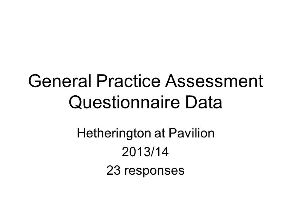 General Practice Assessment Questionnaire Data Hetherington at Pavilion 2013/14 23 responses