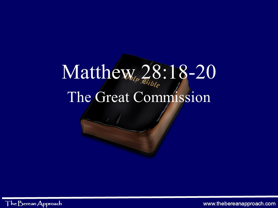 www.thebereanapproach.com The Berean Approach Matthew 28:18-20 The Great Commission