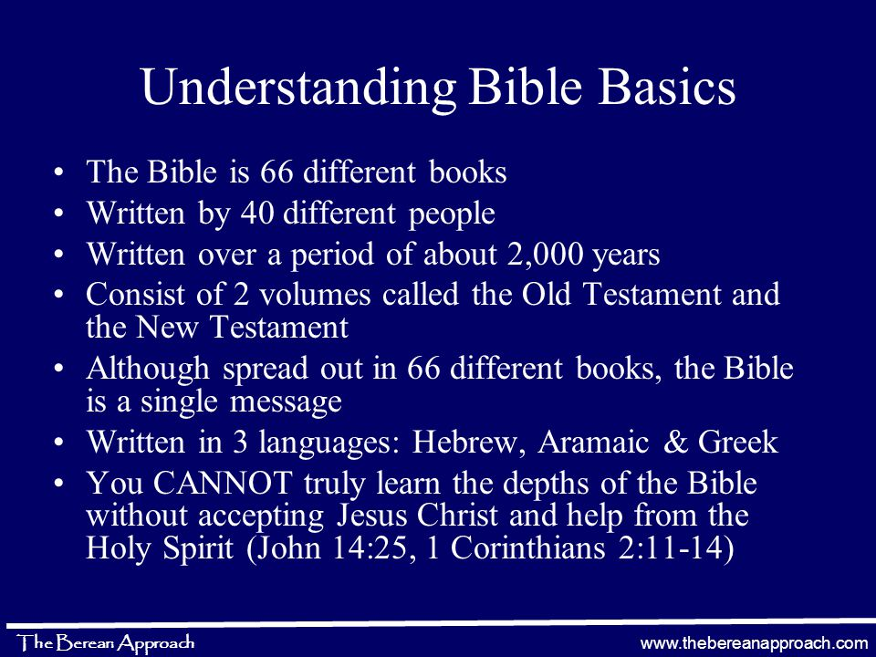 www.thebereanapproach.com The Berean Approach Understanding Bible Basics The Bible is 66 different books Written by 40 different people Written over a period of about 2,000 years Consist of 2 volumes called the Old Testament and the New Testament Although spread out in 66 different books, the Bible is a single message Written in 3 languages: Hebrew, Aramaic & Greek You CANNOT truly learn the depths of the Bible without accepting Jesus Christ and help from the Holy Spirit (John 14:25, 1 Corinthians 2:11-14)