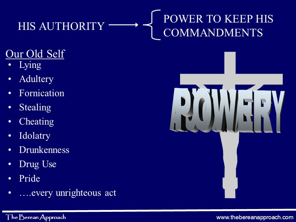 www.thebereanapproach.com The Berean Approach Lying Adultery Fornication Stealing Cheating Idolatry Drunkenness Drug Use Pride ….every unrighteous act HIS AUTHORITY POWER TO KEEP HIS COMMANDMENTS Our Old Self