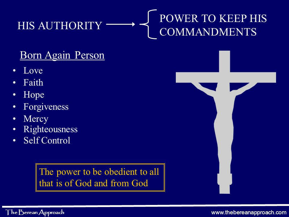 www.thebereanapproach.com The Berean Approach HIS AUTHORITY POWER TO KEEP HIS COMMANDMENTS Born Again Person Love The power to be obedient to all that is of God and from God Faith Hope Forgiveness Mercy Righteousness Self Control