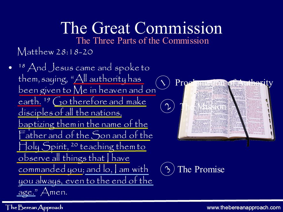 www.thebereanapproach.com The Berean Approach The Great Commission Matthew 28:18-20 18 And Jesus came and spoke to them, saying, All authority has been given to Me in heaven and on earth.