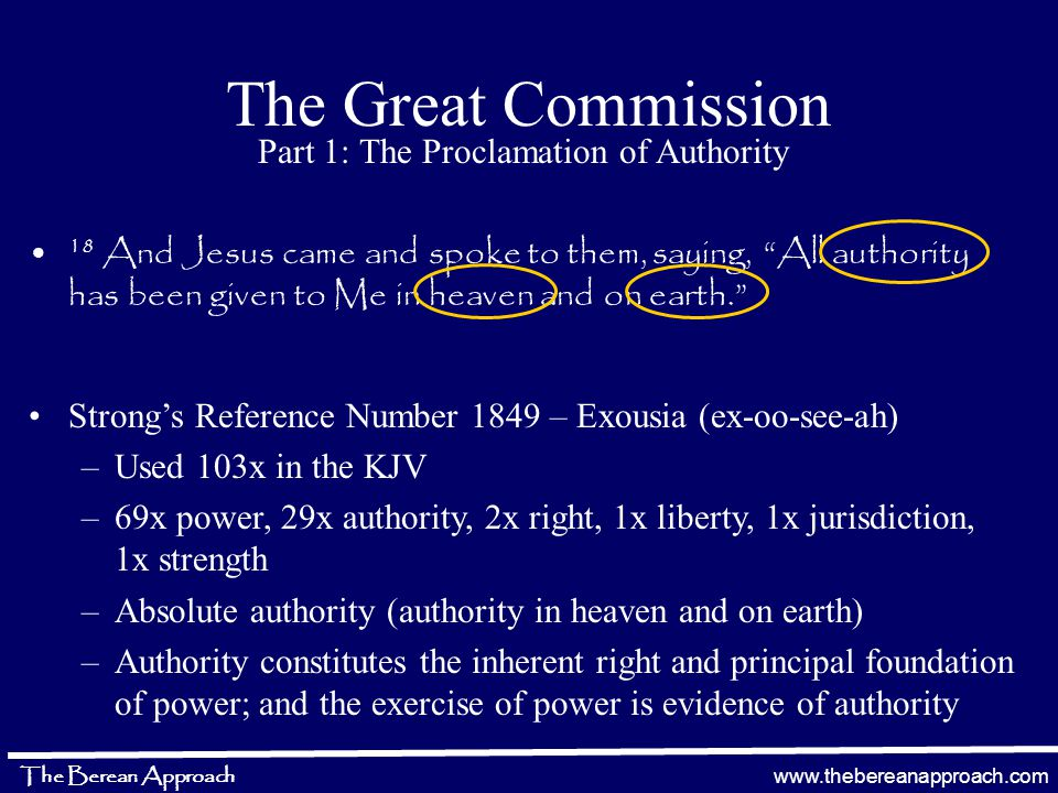 www.thebereanapproach.com The Berean Approach The Great Commission Part 1: The Proclamation of Authority 18 And Jesus came and spoke to them, saying, All authority has been given to Me in heaven and on earth. Strong's Reference Number 1849 – Exousia (ex-oo-see-ah) –Used 103x in the KJV –69x power, 29x authority, 2x right, 1x liberty, 1x jurisdiction, 1x strength –Absolute authority (authority in heaven and on earth) –Authority constitutes the inherent right and principal foundation of power; and the exercise of power is evidence of authority