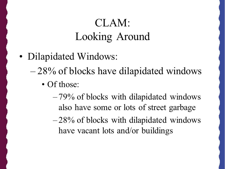 CLAM: Looking Around Dilapidated Windows: –28% of blocks have dilapidated windows Of those: –79% of blocks with dilapidated windows also have some or lots of street garbage –28% of blocks with dilapidated windows have vacant lots and/or buildings