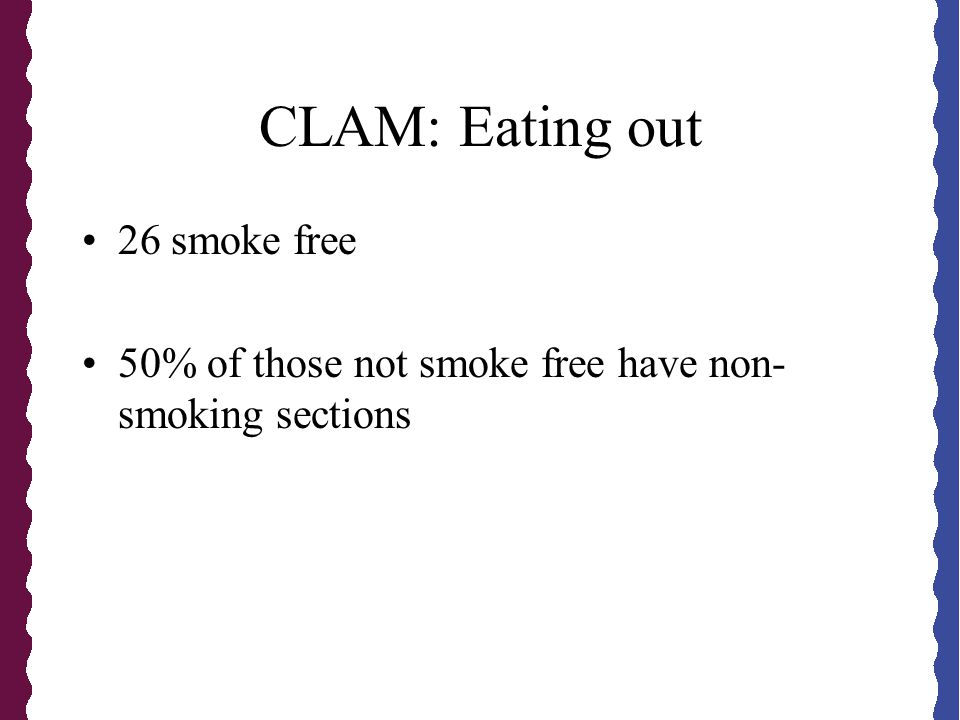 CLAM: Eating out 26 smoke free 50% of those not smoke free have non- smoking sections