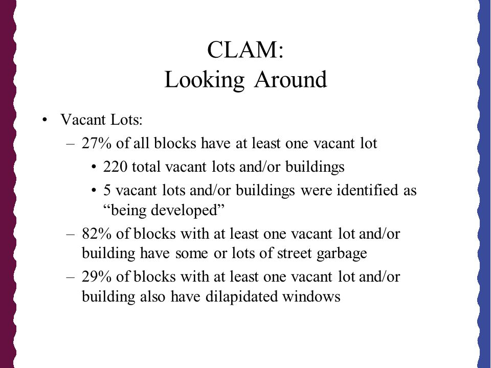 CLAM: Looking Around Vacant Lots: –27% of all blocks have at least one vacant lot 220 total vacant lots and/or buildings 5 vacant lots and/or buildings were identified as being developed –82% of blocks with at least one vacant lot and/or building have some or lots of street garbage –29% of blocks with at least one vacant lot and/or building also have dilapidated windows