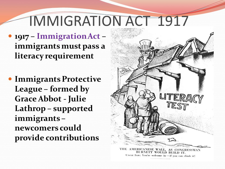 IMMIGRATION ACT 1917 1917 – Immigration Act – immigrants must pass a literacy requirement Immigrants Protective League – formed by Grace Abbot - Julie Lathrop – supported immigrants – newcomers could provide contributions