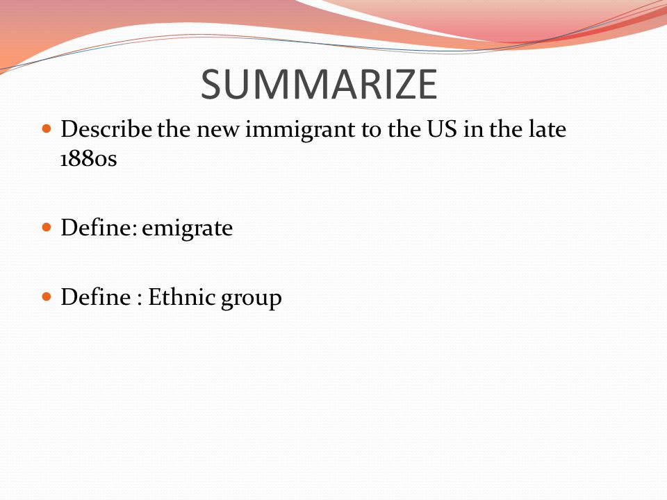 SUMMARIZE Describe the new immigrant to the US in the late 1880s Define: emigrate Define : Ethnic group