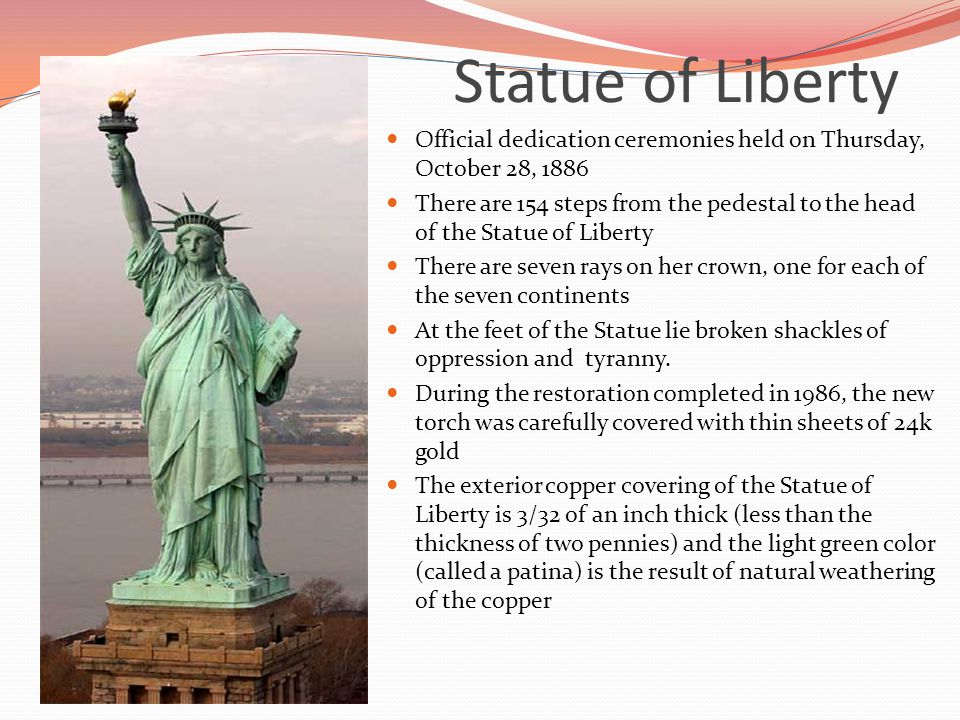 Statue of Liberty Official dedication ceremonies held on Thursday, October 28, 1886 There are 154 steps from the pedestal to the head of the Statue of Liberty There are seven rays on her crown, one for each of the seven continents At the feet of the Statue lie broken shackles of oppression and tyranny.