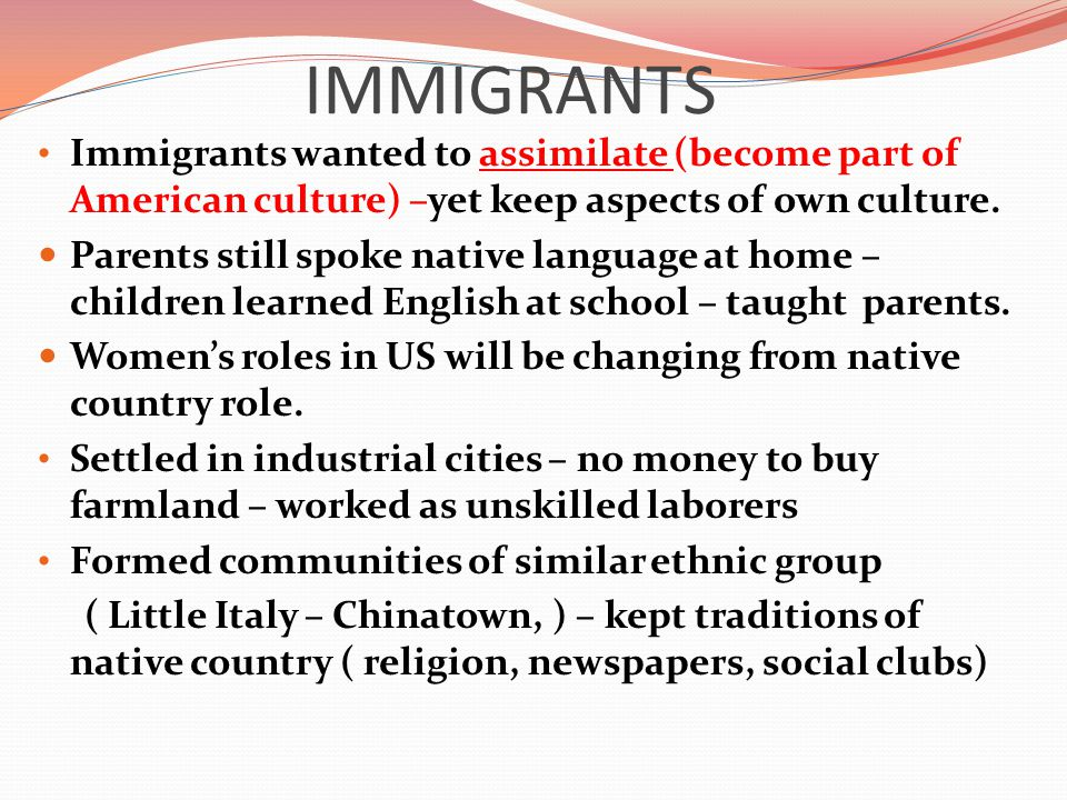 IMMIGRANTS Immigrants wanted to assimilate (become part of American culture) –yet keep aspects of own culture.