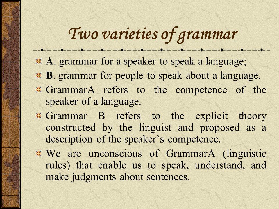 Two varieties of grammar A.grammar for a speaker to speak a language; B.