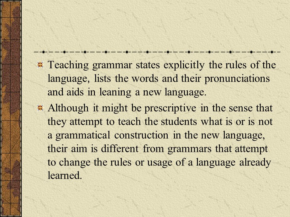 Teaching grammar states explicitly the rules of the language, lists the words and their pronunciations and aids in leaning a new language.