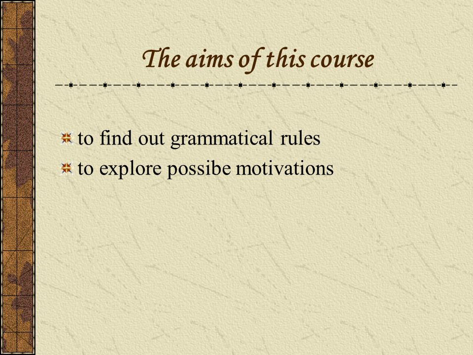 The aims of this course to find out grammatical rules to explore possibe motivations
