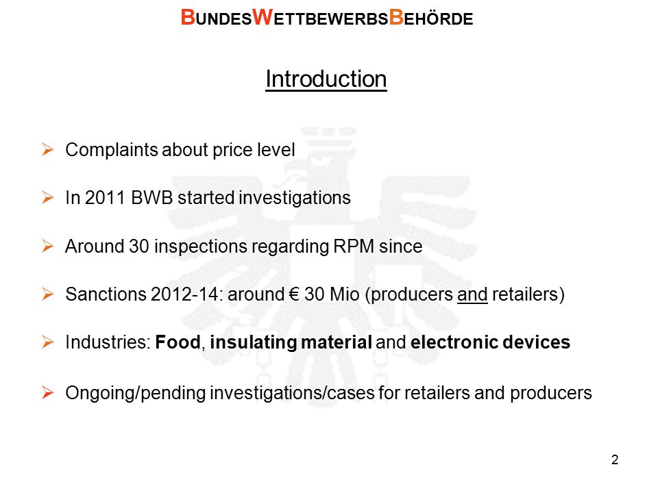 Introduction  Complaints about price level  In 2011 BWB started investigations  Around 30 inspections regarding RPM since  Sanctions 2012-14: around € 30 Mio (producers and retailers)  Industries: Food, insulating material and electronic devices  Ongoing/pending investigations/cases for retailers and producers B UNDES W ETTBEWERBS B EHÖRDE 2