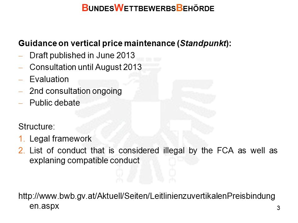 Guidance on vertical price maintenance (Standpunkt):  Draft published in June 2013  Consultation until August 2013  Evaluation  2nd consultation ongoing  Public debate Structure: 1.Legal framework 2.List of conduct that is considered illegal by the FCA as well as explaning compatible conduct http://www.bwb.gv.at/Aktuell/Seiten/LeitlinienzuvertikalenPreisbindung en.aspx B UNDES W ETTBEWERBS B EHÖRDE 3