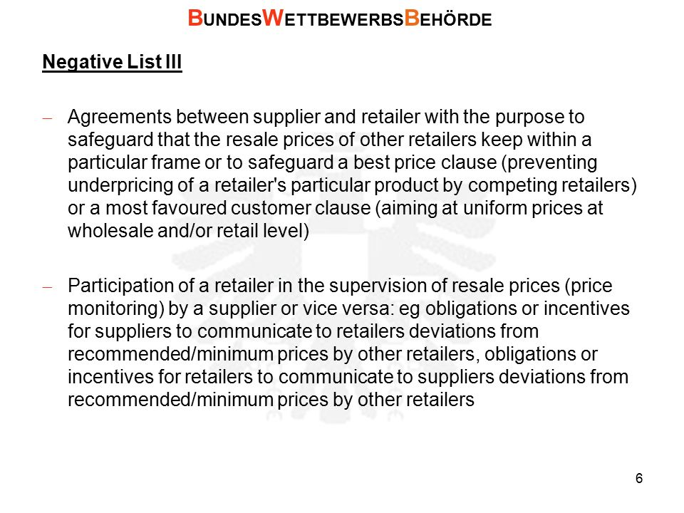 Negative List III  Agreements between supplier and retailer with the purpose to safeguard that the resale prices of other retailers keep within a particular frame or to safeguard a best price clause (preventing underpricing of a retailer s particular product by competing retailers) or a most favoured customer clause (aiming at uniform prices at wholesale and/or retail level)  Participation of a retailer in the supervision of resale prices (price monitoring) by a supplier or vice versa: eg obligations or incentives for suppliers to communicate to retailers deviations from recommended/minimum prices by other retailers, obligations or incentives for retailers to communicate to suppliers deviations from recommended/minimum prices by other retailers B UNDES W ETTBEWERBS B EHÖRDE 6