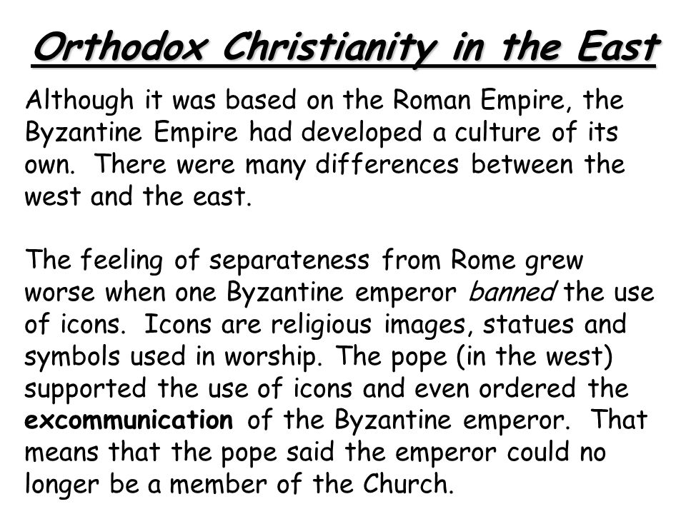 Orthodox Christianity in the East Although it was based on the Roman Empire, the Byzantine Empire had developed a culture of its own. There were many