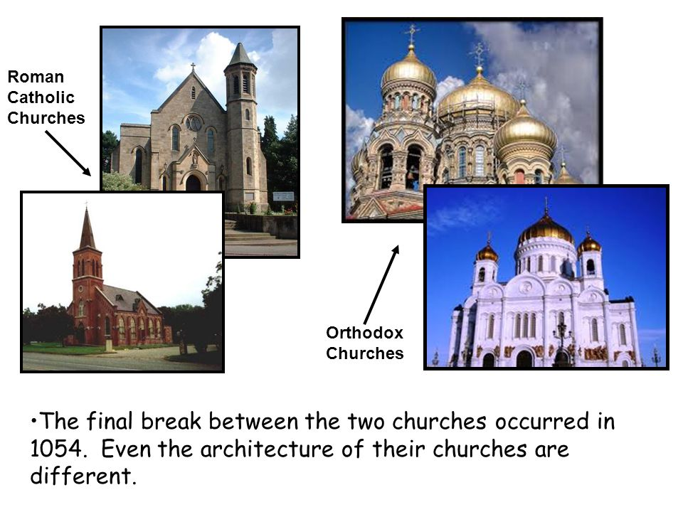 The final break between the two churches occurred in 1054. Even the architecture of their churches are different. Orthodox Churches Roman Catholic Chu