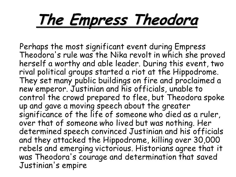 Perhaps the most significant event during Empress Theodora's rule was the Nika revolt in which she proved herself a worthy and able leader. During thi