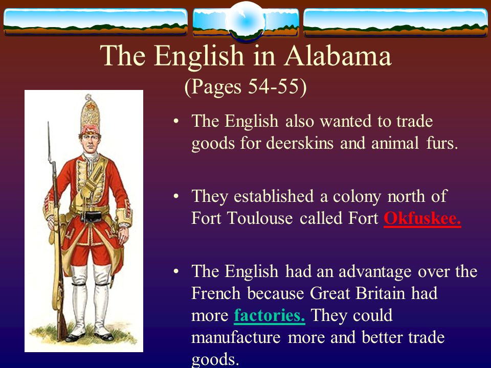 The English in Alabama (Pages 54-55) The English also wanted to trade goods for deerskins and animal furs.