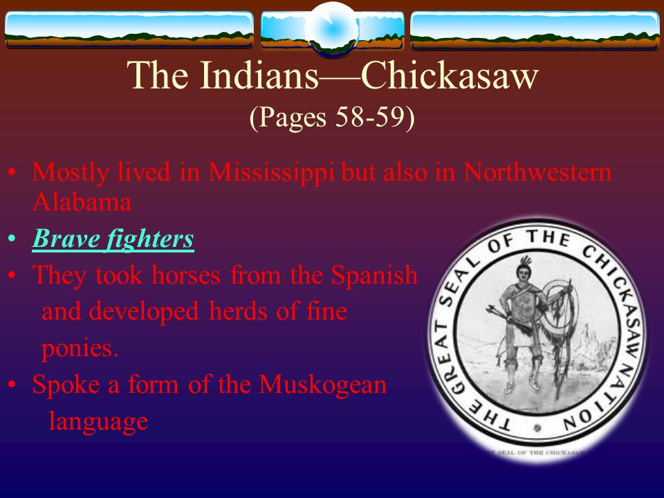 They hunted and lived in Alabama Men and women were tall Women were often warriors and part of government Spoke an Iroquoian language The Indians—Cherokee (Pages 60-61)