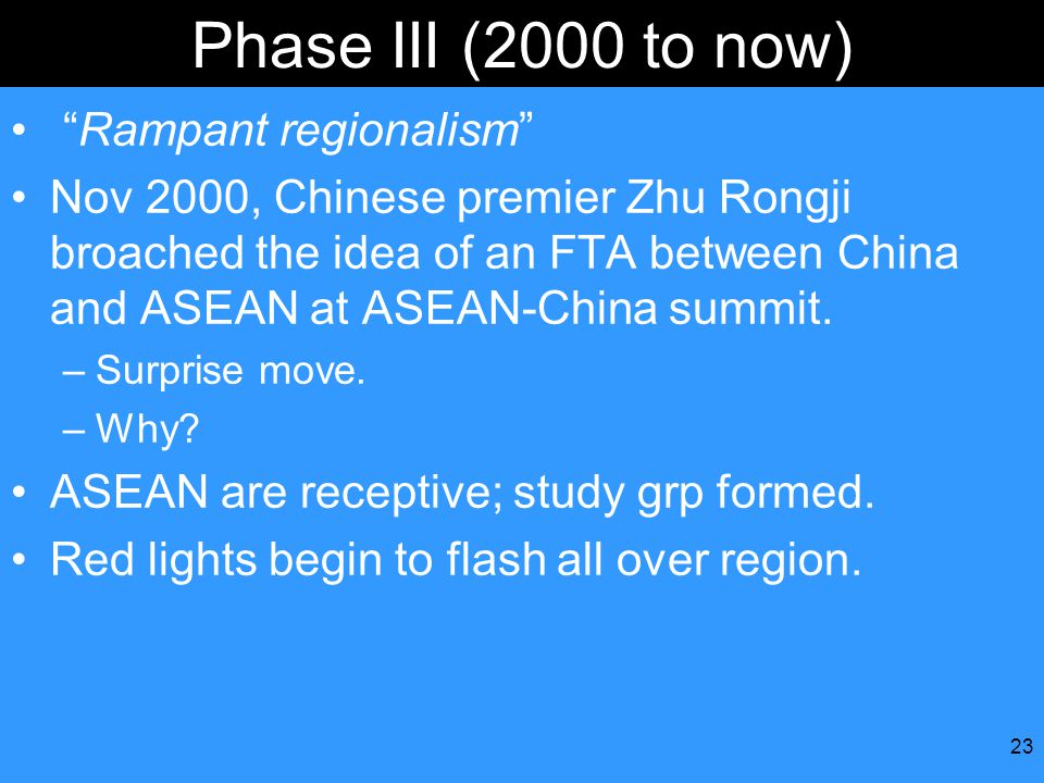 23 Phase III (2000 to now) Rampant regionalism Nov 2000, Chinese premier Zhu Rongji broached the idea of an FTA between China and ASEAN at ASEAN-China summit.