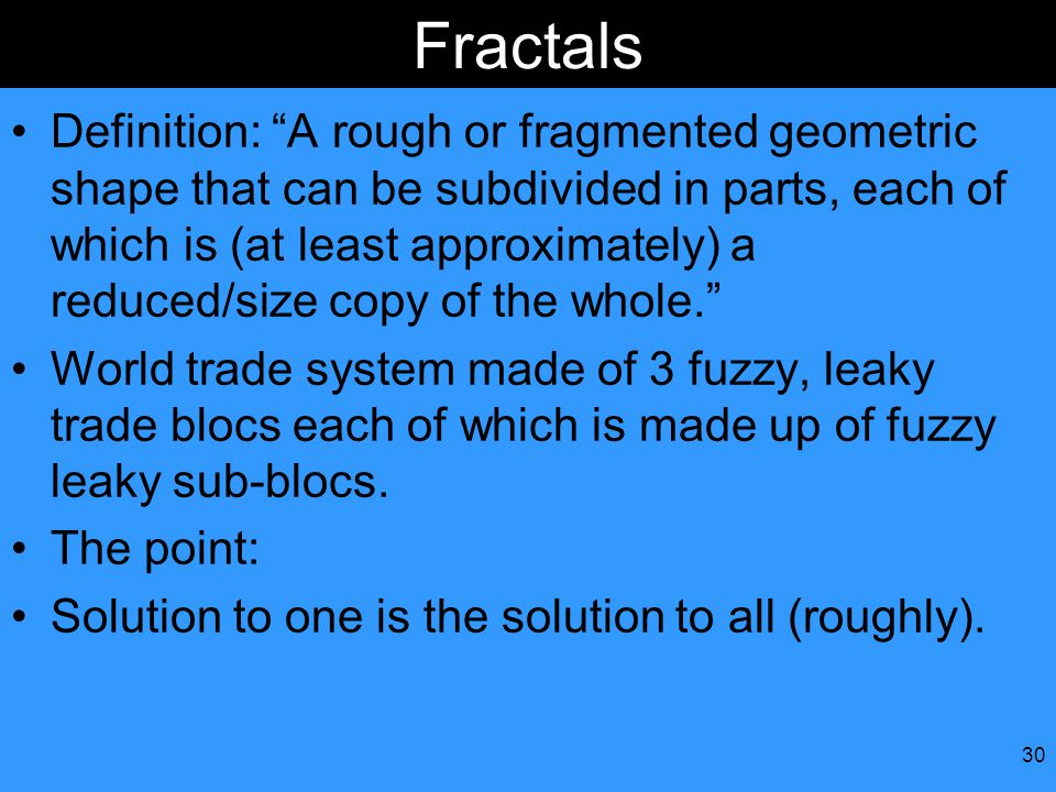 30 Fractals Definition: A rough or fragmented geometric shape that can be subdivided in parts, each of which is (at least approximately) a reduced/size copy of the whole. World trade system made of 3 fuzzy, leaky trade blocs each of which is made up of fuzzy leaky sub-blocs.