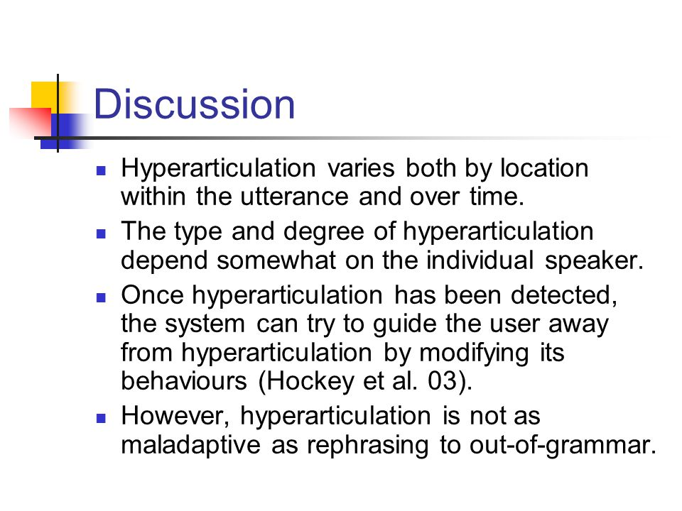 Discussion Hyperarticulation varies both by location within the utterance and over time. The type and degree of hyperarticulation depend somewhat on t
