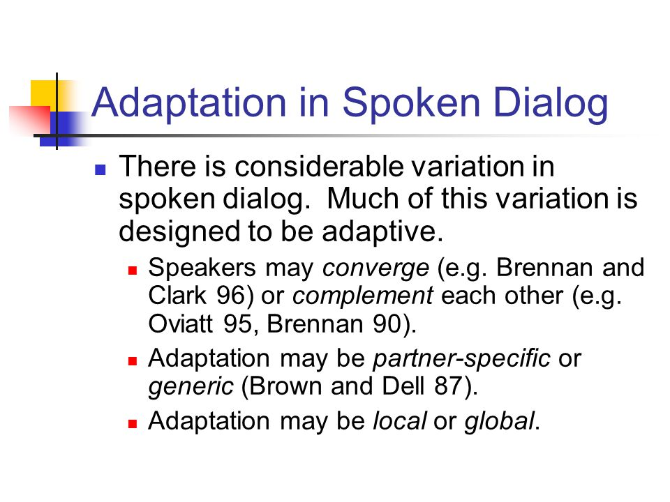 Adaptation in Spoken Dialog There is considerable variation in spoken dialog. Much of this variation is designed to be adaptive. Speakers may converge
