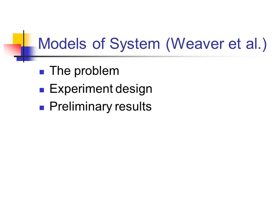 Models of System (Weaver et al.) The problem Experiment design Preliminary results