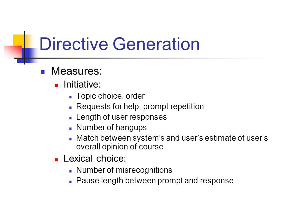 Directive Generation Measures: Initiative: Topic choice, order Requests for help, prompt repetition Length of user responses Number of hangups Match between system's and user's estimate of user's overall opinion of course Lexical choice: Number of misrecognitions Pause length between prompt and response