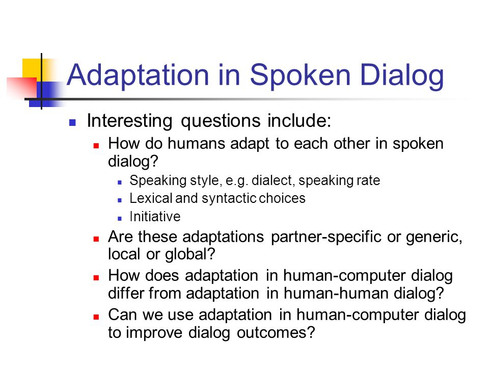 Adaptation in Spoken Dialog Interesting questions include: How do humans adapt to each other in spoken dialog? Speaking style, e.g. dialect, speaking